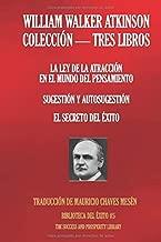 WILLIAM WALKER ATKINSON - COLECCIÓN TRES LIBROS: (LA LEY DE LA ATRACCIÓN EN EL MUNDO DEL PENSAMIENTO; SUGESTIÓN Y AUTOSUGESTIÓN; EL SECRETO DEL ÉXITO) (Biblioteca del Éxito) (Spanish Edition)