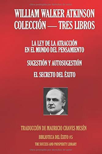WILLIAM WALKER ATKINSON - COLECCIÓN TRES LIBROS: (LA LEY DE LA ATRACCIÓN EN EL MUNDO DEL PENSAMIENTO; SUGESTIÓN Y AUTOSUGESTIÓN; EL SECRETO DEL ÉXITO) (Biblioteca del Éxito)