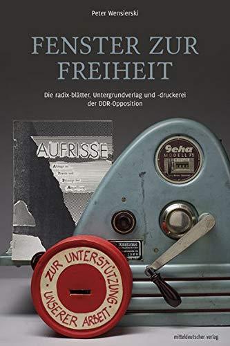 Fenster zur Freiheit: Die radix-blätter. Untergrundverlag und -druckerei der DDR-Opposition