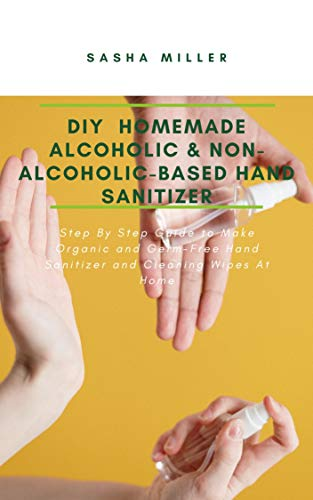 DIY Homemade Alcoholic & Non-Alcoholic-Based Hand Sanitizer: Step By Step Guide to Make Organic and Germ-Free Hand Sanitizer and Cleaning Wipes At Home