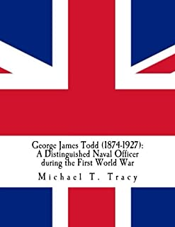 George James Todd (1874-1927): A Distinguished Naval Officer during the First World War: By His Distant Third Cousin