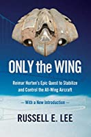 Only the Wing: Reimar Horten's Epic Quest to Stabilize and Control the All-Wing Aircraft / With a New Introduction