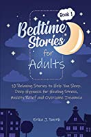 Bedtime Stories for Adults: 10 Relaxing Stories to Help You Sleep. Relieve Your Body and Mind from Anxiety, Stress and Overcome Insomnia