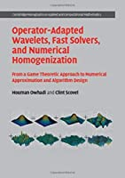 Operator-Adapted Wavelets, Fast Solvers, and Numerical Homogenization: From a Game Theoretic Approach to Numerical Approximation and Algorithm Design (Cambridge Monographs on Applied and Computational Mathematics)
