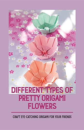 Different Types Of Pretty Origami Flowers: Craft Eye-Catching Origami For Your Friends: Origami Paper Flowers Video (English Edition)