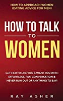 How to Talk to Women: Get Her to Like You & Want You With Effortless, Fun Conversation & Never Run Out of Anything to Say! How to Approach Women (Dating Advice for Men)