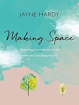 Making Space: Creating boundaries in an ever-encroaching world by [Jayne Hardy]