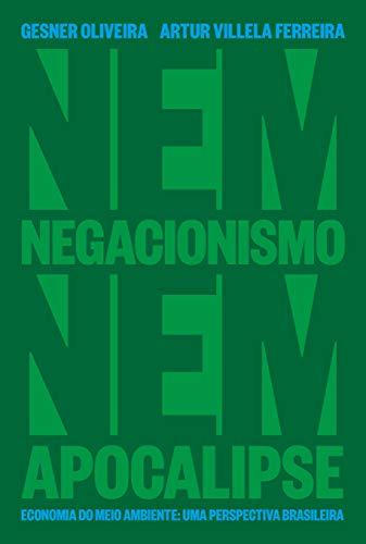 Nem Negacionismo Nem Apocalipse - Economia Do Meio Ambiente: Uma Perspectiva Brasileira