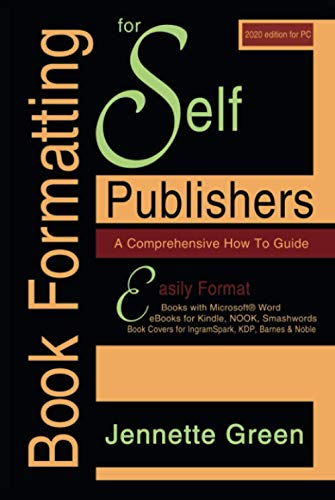 Book Formatting for Self-Publishers, a Comprehensive How to Guide (2020 Edition for PC): Easily Format Books with Microsoft Word, eBooks for Kindle, ... Covers for IngramSpark, KDP, Barnes & Noble