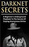 Darknet Secrets: A Beginner's Underground Playbook To The Secrets Of Staying Anonymous Online