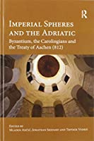 Imperial Spheres and the Adriatic: Byzantium, the Carolingians and the Treaty of Aachen (812)