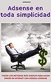 Adsense en toda simplicidad: Todos los métodos más simples para hacer dinero en internet con google adsense
