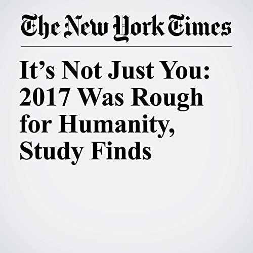 It's Not Just You: 2017 Was Rough for Humanity, Study Finds copertina