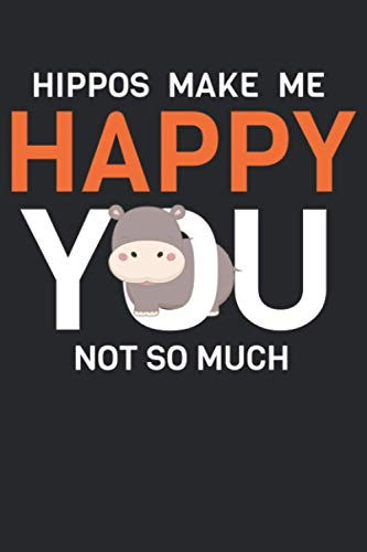 Hippos Make Me Happy You Not So Much: Hippopotamus or Hippo 6x9 Notebook, Journal or Diary Gift for Writing Down Daily Habits