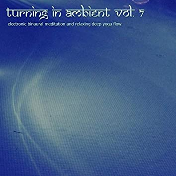 Turning in Ambient, Vol. 7 (Electronic Binaural Meditation and Relaxing Deep Yoga Flow)