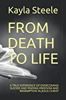 FROM DEATH TO LIFE: A TRUE EXPERIENCE OF OVERCOMING SUICIDE AND FINDING FREEDOM AND REDEMPTION IN JESUS CHRIST