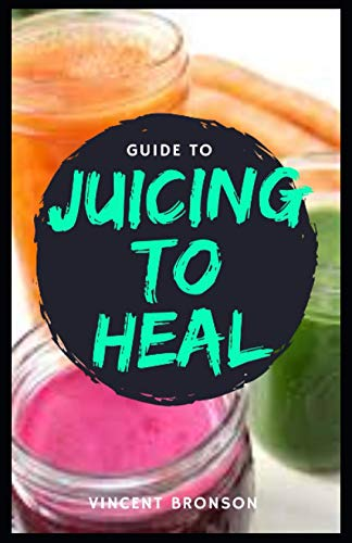 Guide to Juicing to Heal: Juicing is the...