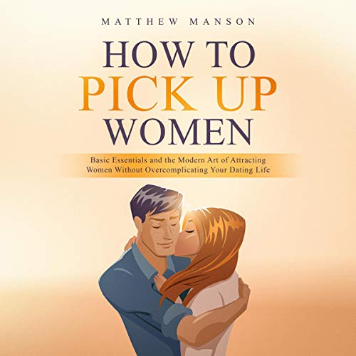 How to Pick Up Women: Basic Essentials and the Modern Art of Attracting Women Without Overcomplicating Your Dating Life audiobook cover art