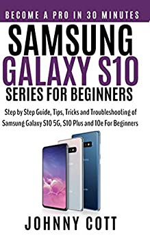Samsung Galaxy s10 Series for Beginners  Step by Step Guide Tips Tricks and Troubleshooting of Samsung Galaxy s10 s10 plus and 10e for Beginners