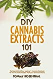 DIY Cannabis Extracts 101: The Essential And Easy Beginner's Cannabis Cookbook On How To Make Medical Marijuana Extracts At Home