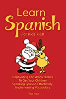 Learn Spanish For Kids 7-10: Captivating Christmas Stories To Get Your Children Speaking Spanish Effortlessly Implementing Vocabulary