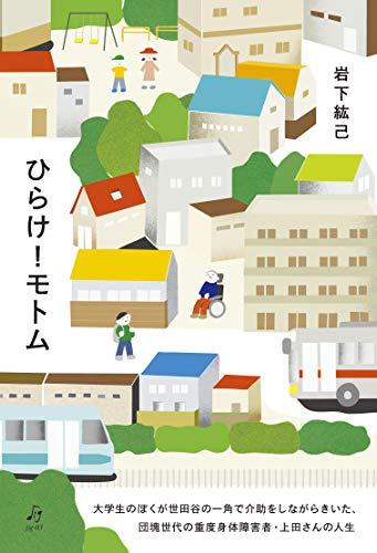 ひらけ!モトム: 大学生のぼくが世田谷の一角で介助をしながらきいた、団塊世代の重度身体障害者・上田さんの人生