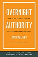 Overnight Authority: How to win respect, command attention and earn more money by writing a book in 90 days