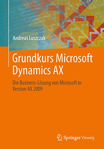 Grundkurs Microsoft Dynamics AX: Die Business-Lösung von Microsoft in Version AX 2009
