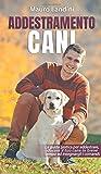 Addestramento Cani: La Guida Pratica per Addestrare, Educare il tuo Cane in Breve Tempo ed Insegnargli i Comandi
