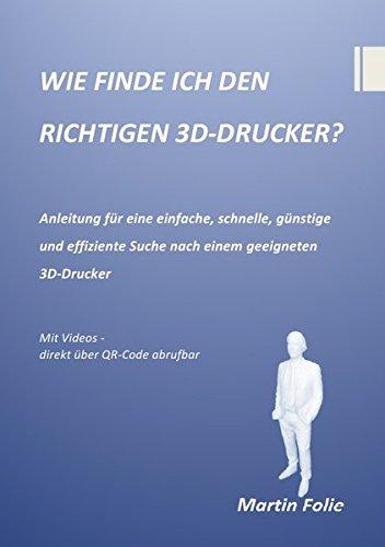 WIE FINDE ICH DEN RICHTIGEN 3D-DRUCKER?: Anleitung für eine einfache, schnelle, günstige und effiziente Suche nach einem geeigneten 3D-Drucker