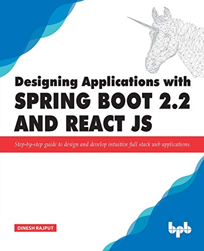 Designing Applications with Spring Boot 2.2 and React JS: Step-by-step guide to design and develop intuitive full stack web applications
