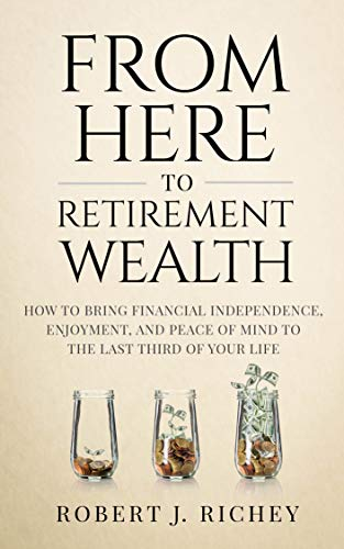 From Here to Retirement Wealth: How to Bring Financial Independence, Enjoyment, and Peace of Mind, to the Last Third of Your Life (English Edition)