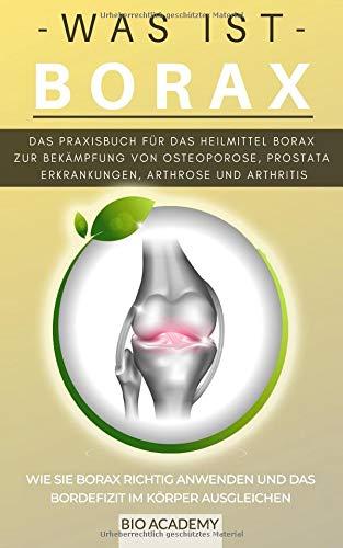 - Was ist Borax - Das Praxisbuch für das Heilmittel Borax zur Bekämpfung von Osteoporose, Prostata Erkrankungen, Arthrose und Arthritis: Wie Sie Borax ... und das Bordefizit im Körper ausgleichen
