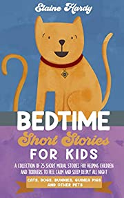 Bedtime Short Stories for Kids: Cats, Dogs, Bunnies, Guinea Pigs and Other Pets. A Collection of 25 Short Moral Stories for Helping Children and Toddlers to Feel Calm and Sleep Deeply All Night