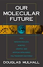 Our Molecular Future: How Nanotechnology, Robotics, Genetics and Artificial Intelligence Will Transform Our World