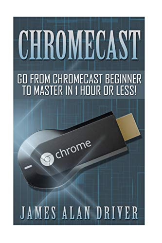 Chromecast: Go from Chromecast Beginner to Master in 1 Hour or Less!