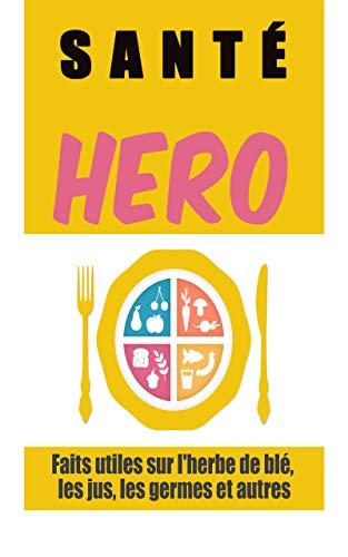 santé hero: : faits utiles sur l'herbe de blé, les jus, les germes et autres