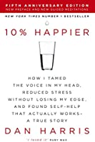 10% Happier: How I Tamed the Voice in My Head, Reduced Stress Without Losing My Edge, and Found Self-Help That Actually...