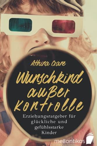 Wunschkind außer Kontrolle - Erziehungsratgeber für glückliche &...