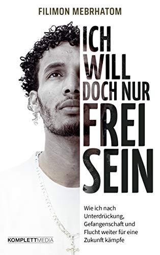 Ich will doch nur frei sein: Wie ich nach Unterdrückung, Gefangenschaft und Flucht weiter für eine Zukunft kämpfe
