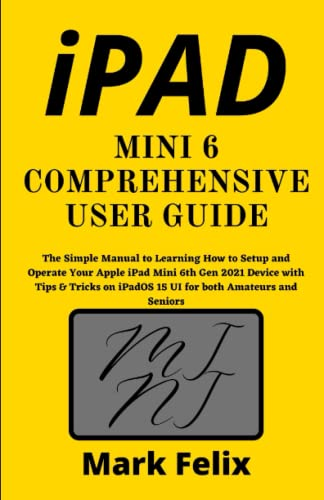 IPAD MINI 6 COMPREHENSIVE USER GUIDE: The Simple Manual to Learning How to Setup and Operate Your Apple iPad Mini 6th Gen 2021 Device with Tips & Tricks on iPadOS 15 UI for both Amateurs and Seniors