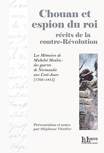Chouan et espion du roi, récits de la contre-Révolution: Les Mémoires de Michelot Moulin : des guerres de Normandie aux Cent-Jours (1793-1815) (LITTERATURE & T)