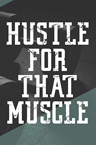 Hustle For That Muscle: Workout Motivation Log Book Fitness Journal For Men Bodybuilding Crossfit Strength Training HIIT Cardio New Year's Resolution ... Version Of Yourself. Get That Dream Body!