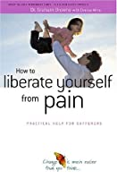How to Liberate Yourself from Pain: Practical Help for Sufferers