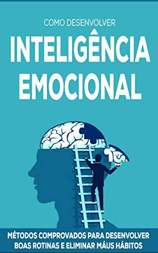 INTELIGÊNCIA EMOCIONAL: Como desenvolver o autoconhecimento, melhorar as habilidades de comunicação e criar relacionamentos mais felizes desenvolvendo sua inteligência emocional.