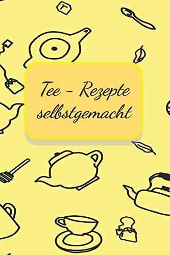 Tee - Rezepte selbstgemacht: Notizbuch Journal Rezeptheft zum Einschreiben von eigenen Tee- Rezepten für den Teeliebhaber, Hobbykoch, Gourmet und Feinschmecker