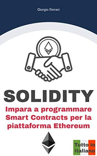 SOLIDITY: Impara a programmare Smart Contracts per la piattaforma Ethereum - Tutto in Italiano di [Giorgio Ferrari]