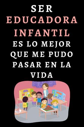 Ser Educadora Infantil Es Lo Mejor Que Me Pudo Pasar En La Vida: Cuaderno De Notas Para Educadoras Infantiles - 120 Páginas