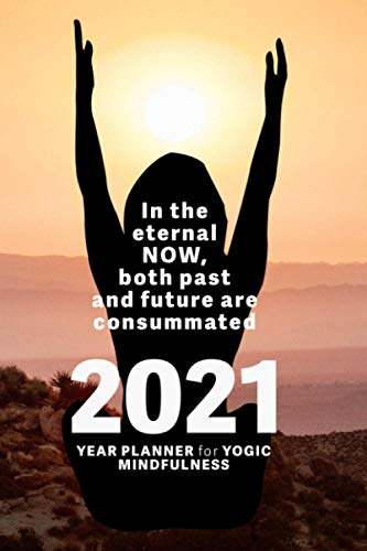 In The Eternal Now, Both Past And Future Are Consummated - 2021 Year Planner For Yogic Mindfulness: Wellbeing Diary (Mindfulness In Action)