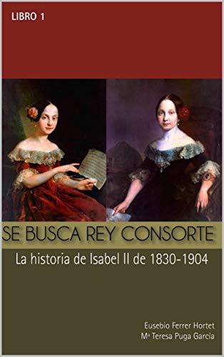 SE BUSCA REY CONSORTE.  Isabel II: La historia de Isabel II de 1830 a 1904 (Biografías Históricas nº 1) (Spanish Edition)